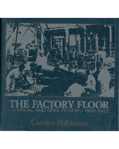 The Factory Floor: A Visual And Oral Record 1900-1960