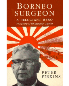 Borneo Surgeon, A Reluctant Hero, Story of Dr James P. Taylor (C.)